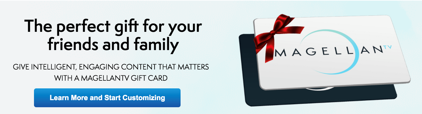 A perfect gift for friends, family, or yourself! A MagellanTV gift card.